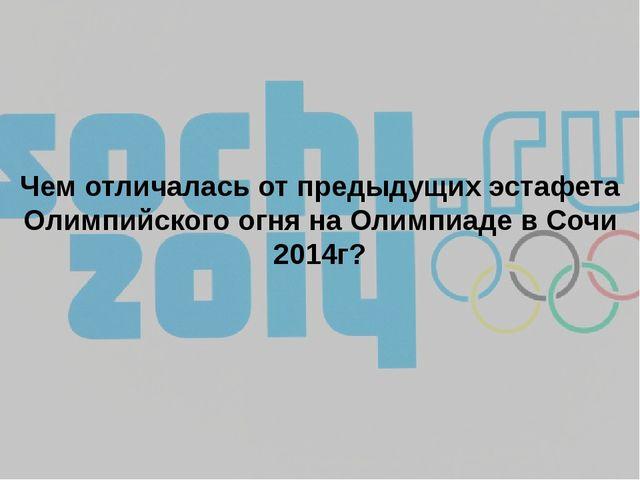 Чем отличалась от предыдущих эстафета Олимпийского огня на Олимпиаде в Сочи 2...