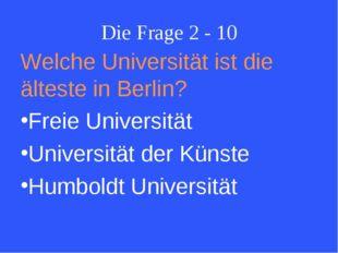 Die Frage 2 - 10 Welche Universität ist die älteste in Berlin? Freie Universi