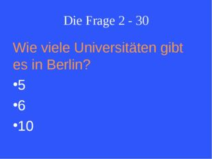 Die Frage 2 - 30 Wie viele Universitäten gibt es in Berlin? 5 6 10