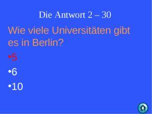 Die Antwort 2 – 30 Wie viele Universitäten gibt es in Berlin? 5 6 10