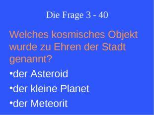 Die Frage 3 - 40 Welches kosmisches Objekt wurde zu Ehren der Stadt genannt?
