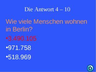 Die Antwort 4 – 10 Wie viele Menschen wohnen in Berlin? 3.490.105 971.758 518