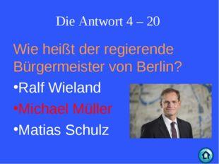 Die Antwort 4 – 20 Wie heißt der regierende Bürgermeister von Berlin? Ralf Wi