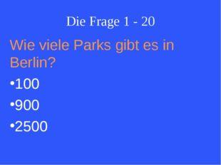 Die Frage 1 - 20 Wie viele Parks gibt es in Berlin? 100 900 2500