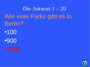 Die Antwort 1 – 20 Wie viele Parks gibt es in Berlin? 100 900 2500