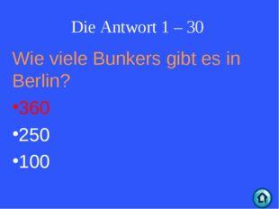 Die Antwort 1 – 30 Wie viele Bunkers gibt es in Berlin? 360 250 100