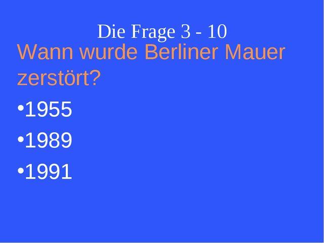 Die Frage 3 - 10 Wann wurde Berliner Mauer zerstört? 1955 1989 1991