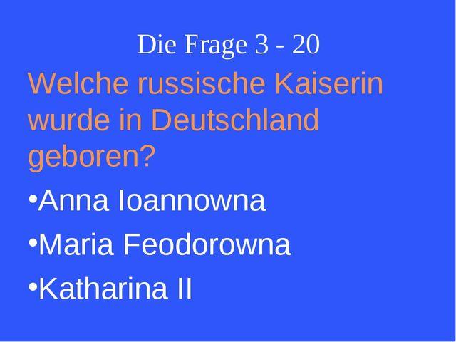 Die Frage 3 - 20 Welche russische Kaiserin wurde in Deutschland geboren? Anna...