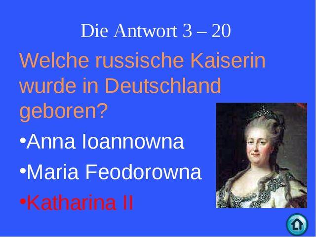 Die Antwort 3 – 20 Welche russische Kaiserin wurde in Deutschland geboren? An...