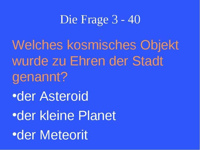 Die Frage 3 - 40 Welches kosmisches Objekt wurde zu Ehren der Stadt genannt?...