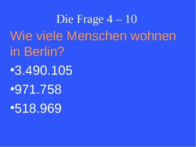 Die Frage 4 – 10 Wie viele Menschen wohnen in Berlin? 3.490.105 971.758 518.969