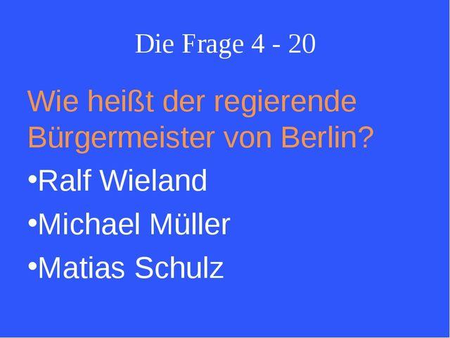 Die Frage 4 - 20 Wie heißt der regierende Bürgermeister von Berlin? Ralf Wiel...