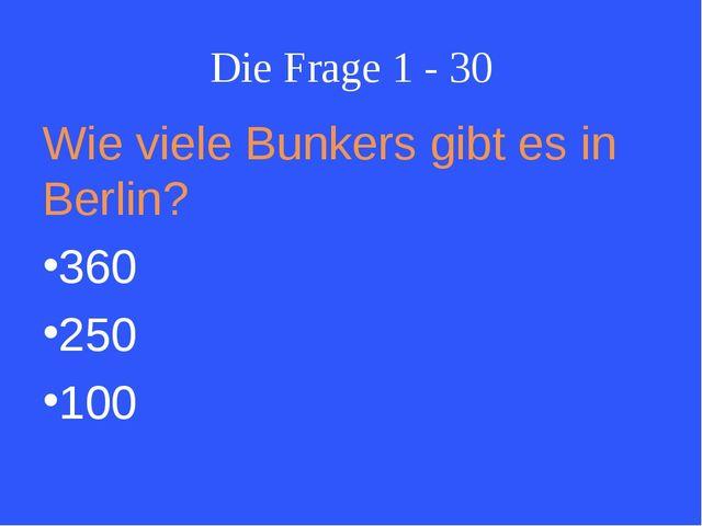Die Frage 1 - 30 Wie viele Bunkers gibt es in Berlin? 360 250 100