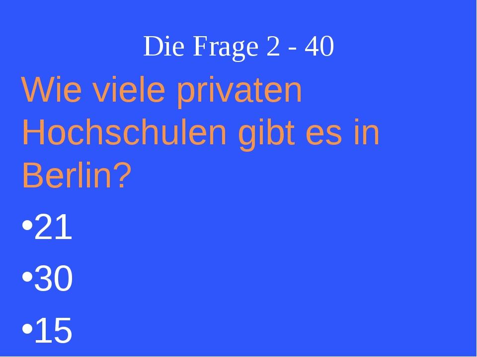 Die Frage 2 - 40 Wie viele privaten Hochschulen gibt es in Berlin? 21 30 15