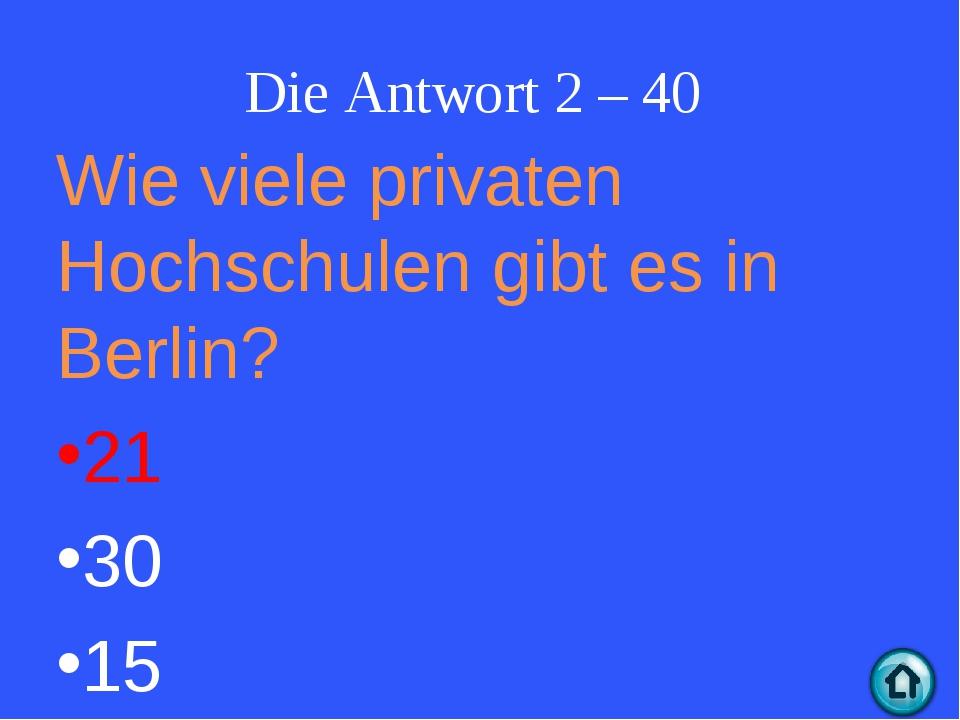 Die Antwort 2 – 40 Wie viele privaten Hochschulen gibt es in Berlin? 21 30 15