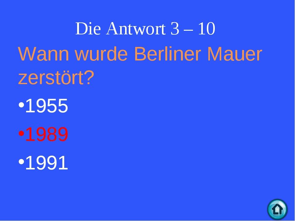 Wann wurde Berliner Mauer zerstört? 1955 1989 1991 Die Antwort 3 – 10