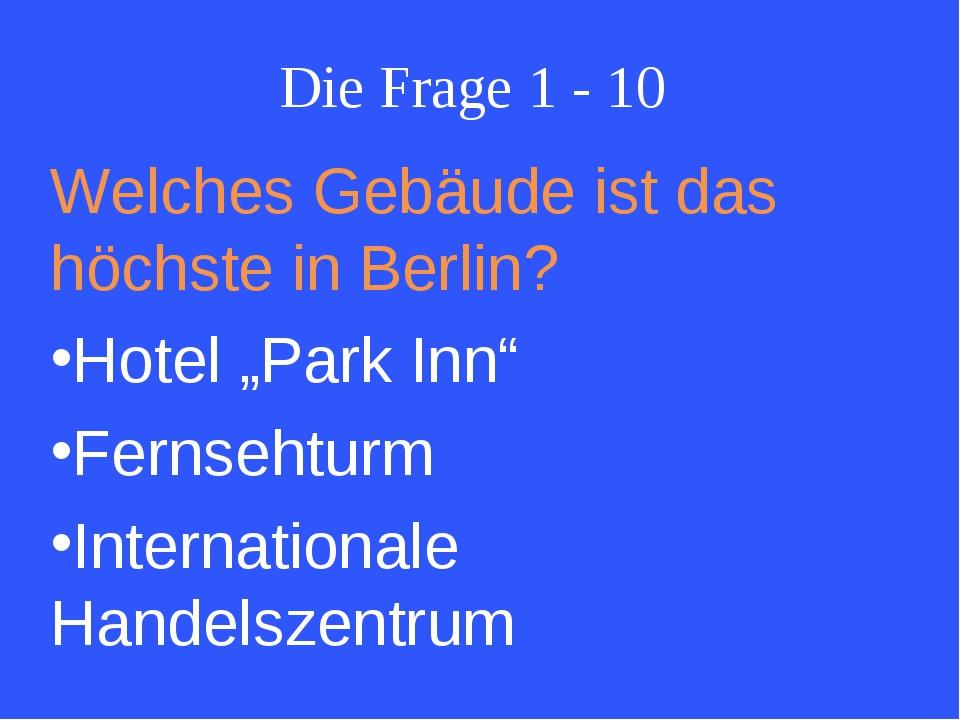 """Die Frage 1 - 10 Welches Gebäude ist das höchste in Berlin? Hotel """"Park Inn""""..."""