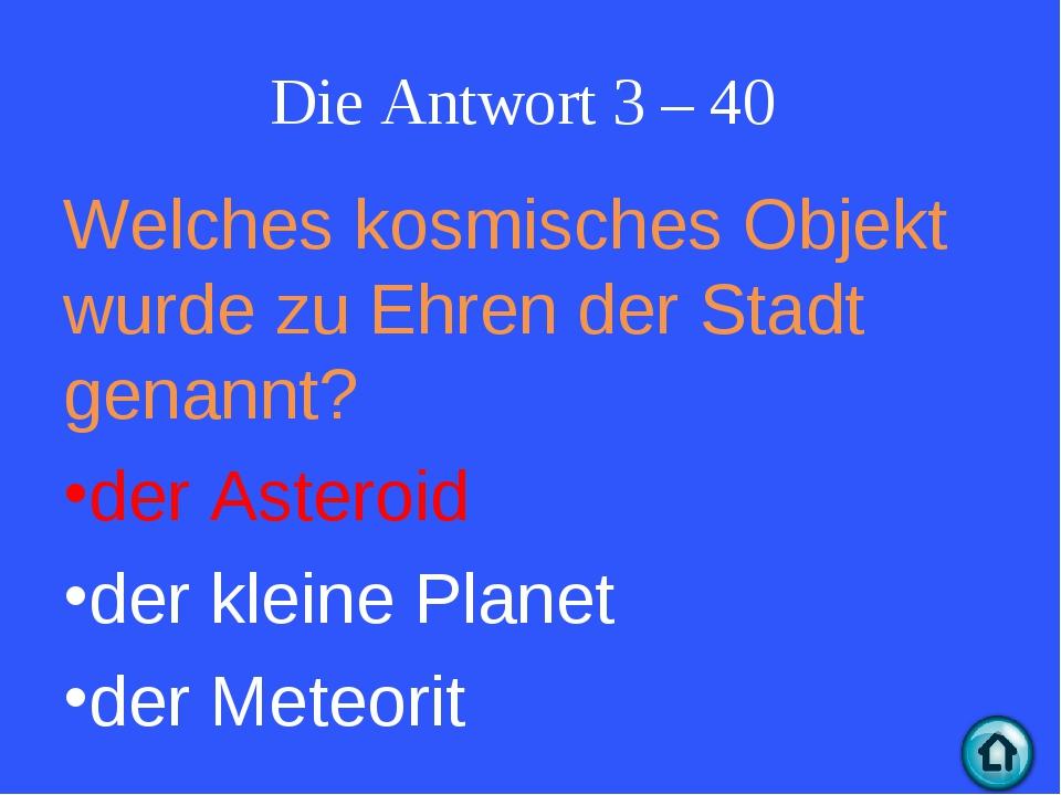 Die Antwort 3 – 40 Welches kosmisches Objekt wurde zu Ehren der Stadt genannt...