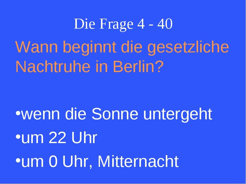 Die Frage 4 - 40 Wann beginnt die gesetzliche Nachtruhe in Berlin? wenn die S...