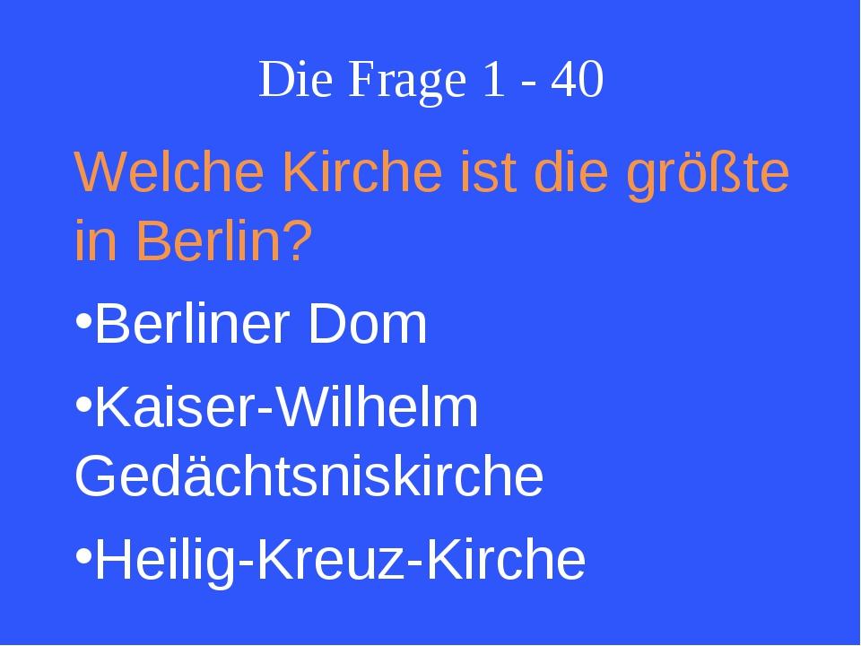 Die Frage 1 - 40 Welche Kirche ist die größte in Berlin? Berliner Dom Kaiser-...