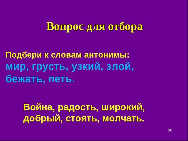 Вопрос для отбора * Подбери к словам антонимы: мир, грусть, узкий, злой, бежа...