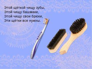 Этой щёткой чищу зубы, Этой чищу башмаки, Этой чищу свои брюки, Эти щётки все