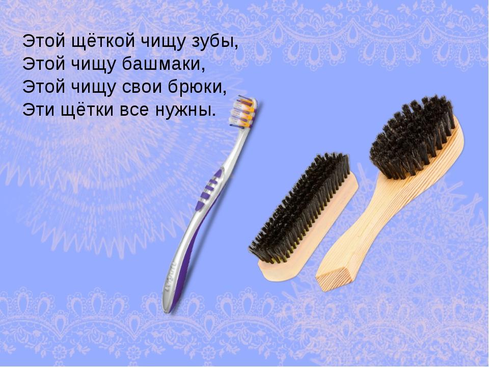 Этой щёткой чищу зубы, Этой чищу башмаки, Этой чищу свои брюки, Эти щётки все...