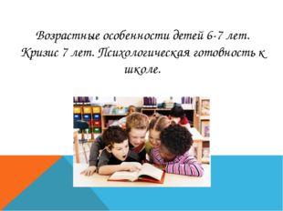 Возрастные особенности детей 6-7 лет. Кризис 7 лет. Психологическая готовнос