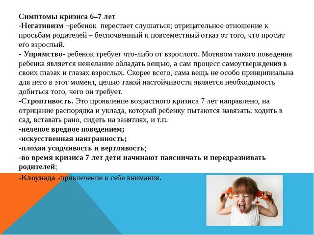 Симптомы кризиса 6–7 лет -Негативизм –ребенок перестает слушаться; отрицатель...