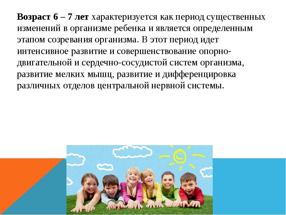 Возраст 6 – 7 лет характеризуется как период существенных изменений в организ...