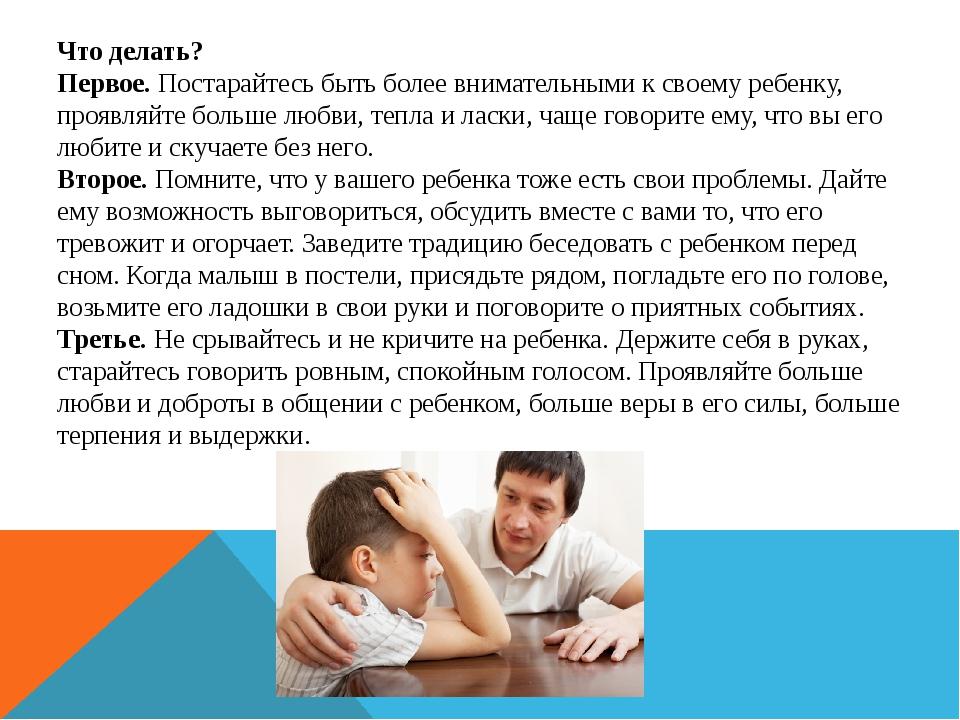 Что делать? Первое. Постарайтесь быть более внимательными к своему ребенку, п...