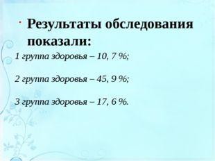 1 группа здоровья – 10, 7 %; 2 группа здоровья – 45, 9 %; 3 группа здоровья –