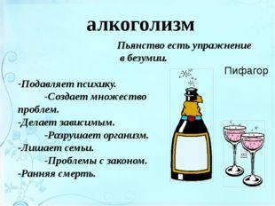 Пьянство есть упражнение в безумии. Пифагор -Подавляет психику. -Создает множ