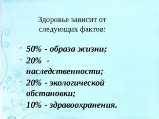 Здоровье зависит от следующих фактов: 50% - образа жизни; 20% - наследственно