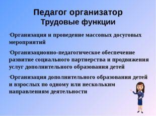 Педагог организатор Трудовые функции Организация и проведение массовых досуго