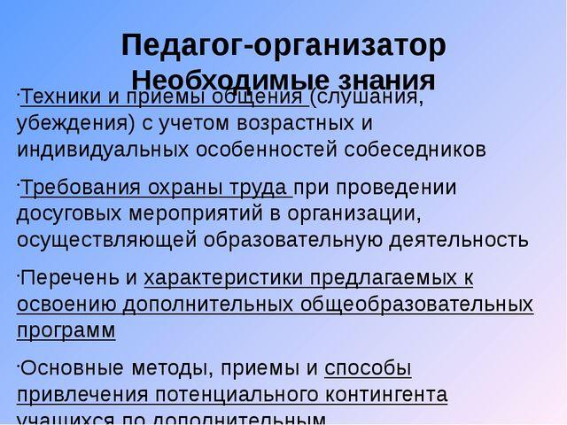 Педагог-организатор Необходимые знания Техники и приемы общения (слушания, уб...