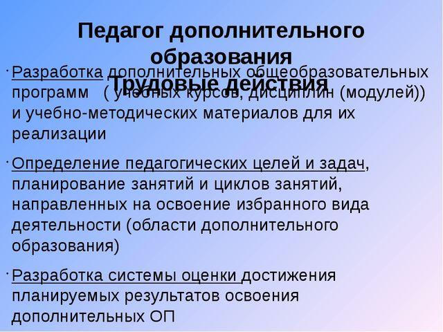 Педагог дополнительного образования Трудовые действия Разработка дополнительн...