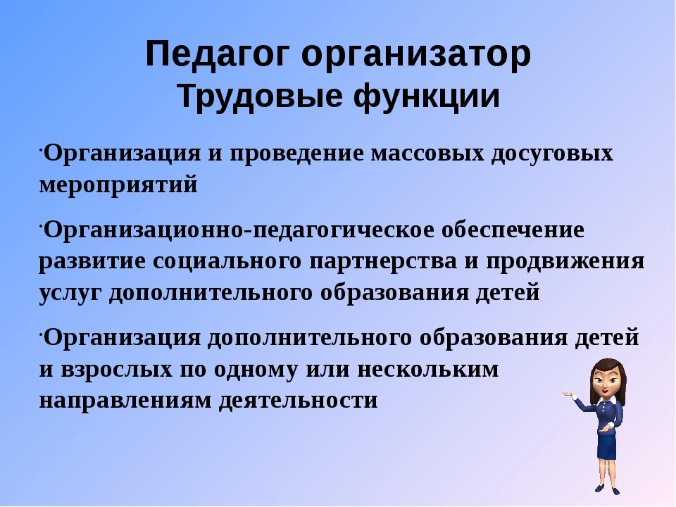 Педагог организатор Трудовые функции Организация и проведение массовых досуго...