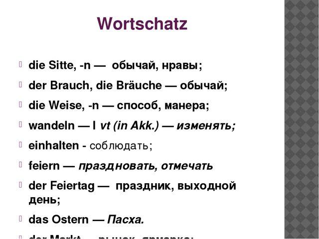 Wortschatz die Sitte, -n — обычай, нравы; der Brauch, die Bräuche — обычай; d...