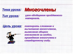 Тема урока: Многочлены Тип урока: урок-обобщение пройденного материала. Цель