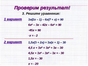 Проверим результат! 1 вариант 3. Решите уравнение: 2 вариант 3х(2х – 1) – 6х(