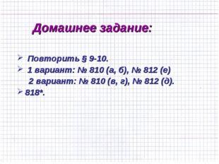 Домашнее задание: Повторить § 9-10. 1 вариант: № 810 (а, б), № 812 (е) 2 вари