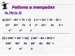 Работа в тетрадях № 792 (а, б) а) (2х3 – 4х2 + 7х + 1) (-х3 + 2х2 + 3х – 5) =