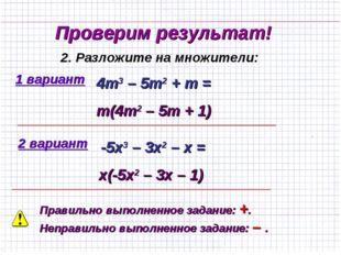 Проверим результат! 1 вариант 2. Разложите на множители: 4m3 – 5m2 + m = m(4m