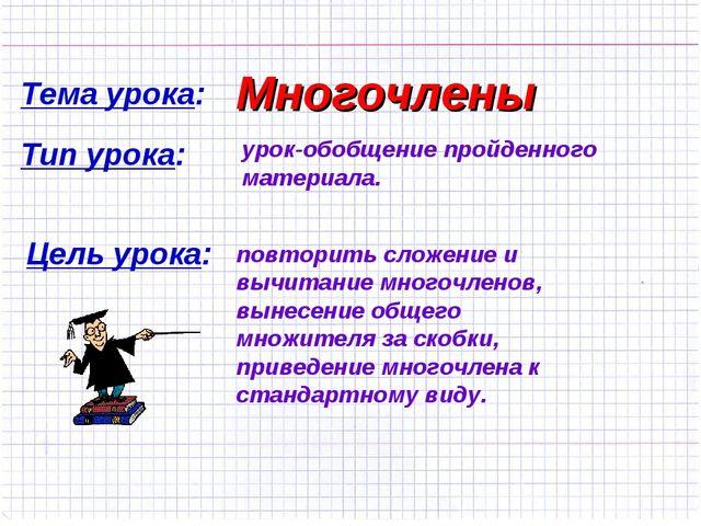 Тема урока: Многочлены Тип урока: урок-обобщение пройденного материала. Цель...