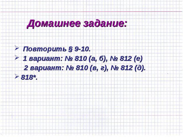 Домашнее задание: Повторить § 9-10. 1 вариант: № 810 (а, б), № 812 (е) 2 вари...