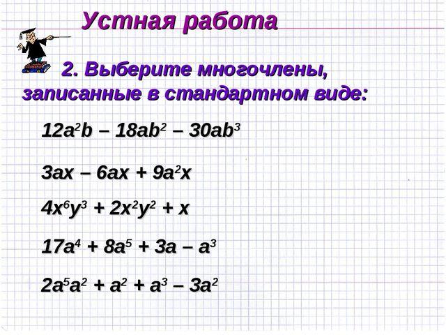 Устная работа 2. Выберите многочлены, записанные в стандартном виде: 12а2b –...