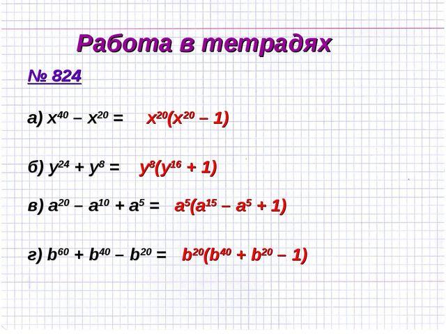 Работа в тетрадях № 824 а) x40 – x20 = б) y24 + y8 = в) а20 – а10 + а5 = г) b...