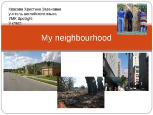 My neighbourhood Квасова Христина Завеновна учитель английского языка УМК Spo