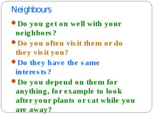 Neighbours Do you get on well with your neighbors? Do you often visit them or